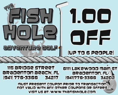 Coupon: the Fish Hole Adventure Golf 1 Dollar off up to 6 people. Must present coupon prior to transaction not valid with any other coupons or offers. At both Bridge Street and Lakewood Ranch locations.